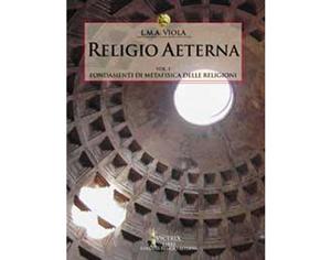 Religio Aeterna, vol.I, Fondamenti di metafisica delle Religioni • L.M.A. Viola