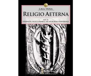 Religio Aeterna, vol.II, Eternità, Cicli Cosmici, Escatologia Universale • L.M.A. Viola